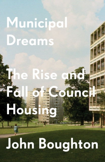 Municipal Dreams : The Rise and Fall of Council Housing-9781784787400