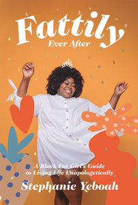 Fattily Ever After : A Black Fat Girl's Guide to Living Life Unapologetically-9781784883447