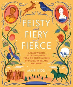 Feisty and Fiery and Fierce : Badass Celtic Women to Live Your Life by from Scotland, Ireland and Wales-9781785303081