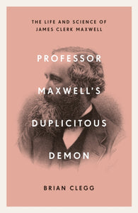 Professor Maxwell's Duplicitous Demon : The Life and Science of James Clerk Maxwell-9781785785702