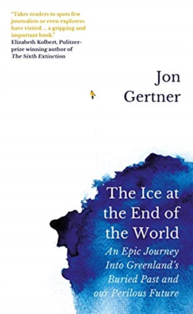 The Ice at the End of the World : An Epic Journey Into Greenland's Buried Past and Our Perilous Future-9781785786556