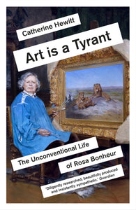 Art is a Tyrant : The Unconventional Life of Rosa Bonheur-9781785786594