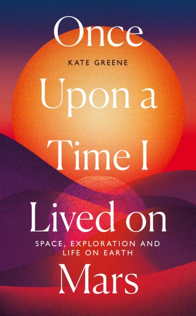 Once Upon a Time I Lived on Mars : Space, Exploration and Life on Earth-9781785786822