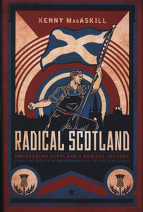 Radical Scotland : Uncovering Scotland's radical history - from the French Revolutionary era to the 1820 Rising-9781785905704