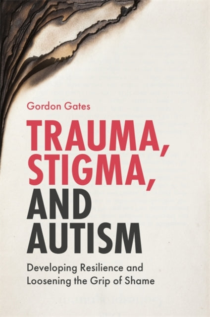 Trauma, Stigma, and Autism : Developing Resilience and Loosening the Grip of Shame-9781785922039