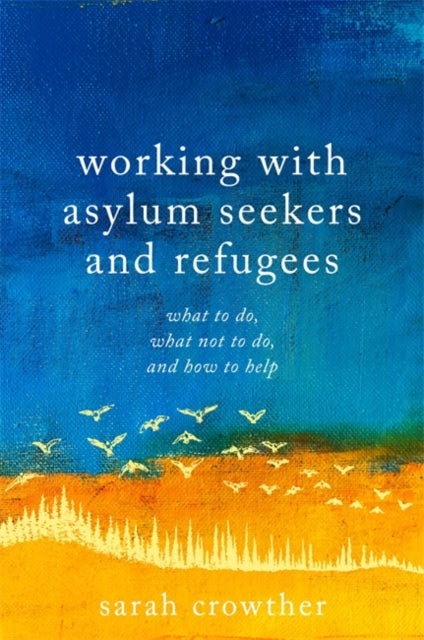 Working with Asylum Seekers and Refugees : What to Do, What Not to Do, and How to Help-9781785923173