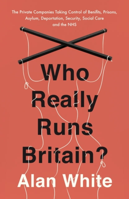 Who Really Runs Britain? : The Private Companies Taking Control of Benefits, Prisons, Asylum, Deportation, Security, Social Care and the NHS-9781786070661