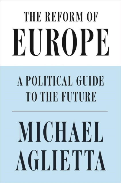 The Reform of Europe : A Political Guide to the Future-9781786632548