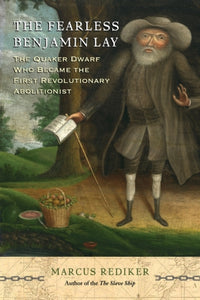 The Fearless Benjamin Lay : The Quaker Dwarf Who Became the First Revolutionary Abolitionist-9781786634719