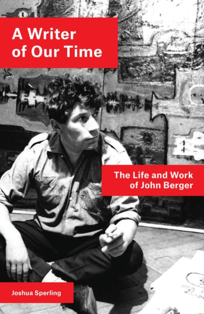 A Writer of Our Time : The Life and Work of John Berger-9781786637437