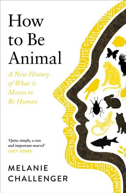 How to Be Animal : A New History of What it Means to Be Human-9781786895714