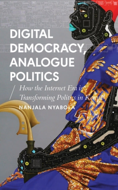 Digital Democracy, Analogue Politics : How the Internet Era is Transforming Politics in Kenya-9781786994318