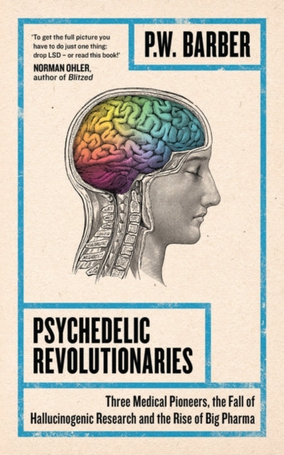 Psychedelic Revolutionaries : Three Medical Pioneers, the Fall of Hallucinogenic Research and the Rise of Big Pharma-9781786994363
