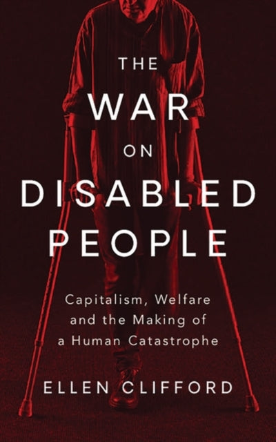 The War on Disabled People : Capitalism, Welfare and the Making of a Human Catastrophe-9781786996640