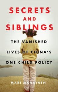 Secrets and Siblings : The Vanished Lives of China's One Child Policy-9781786997333