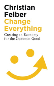 Change Everything : Creating an Economy for the Common Good-9781786997463