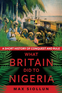 What Britain Did to Nigeria : A Short History of Conquest and Rule-9781787383845