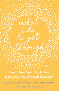 What I Do to Get Through : How to Run, Swim, Cycle, Sew, or Sing Your Way Through Depression-9781787752986