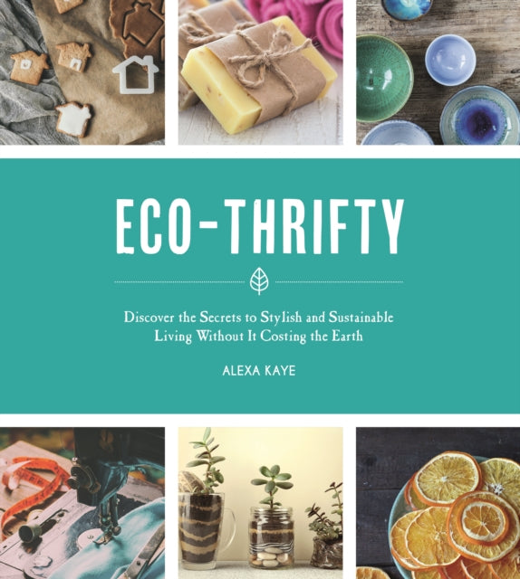 Eco-Thrifty : Discover the Secrets to Stylish and Sustainable Living Without it Costing the Earth, Including Upcycling, Recycling, Budget-Friendly Ideas and More-9781787832602