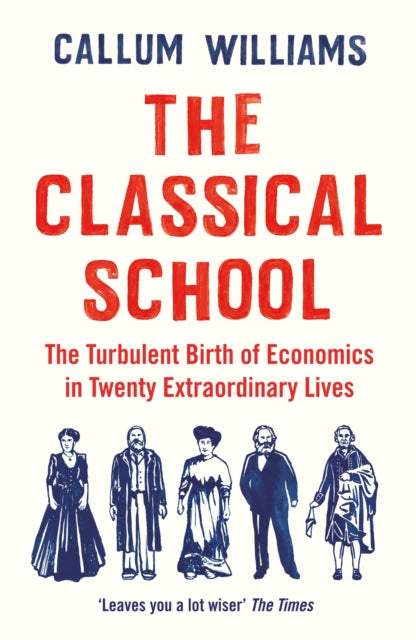 The Classical School : The Turbulent Birth of Economics  in Twenty Extraordinary Lives-9781788161824
