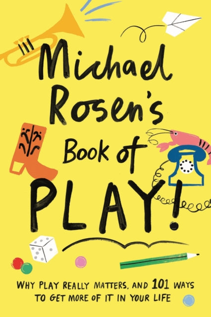 Michael Rosen's Book of Play : Why play really matters, and 101 ways to get more of it in your life-9781788161916