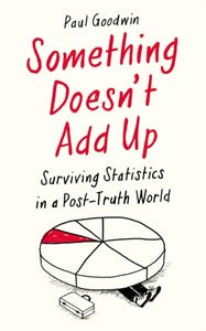 Something Doesn't Add Up : Surviving Statistics in a Post-Truth World-9781788162586