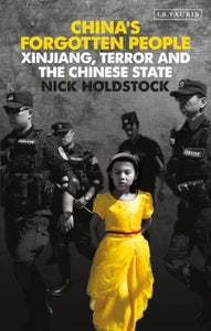 China's Forgotten People : Xinjiang, Terror and the Chinese State-9781788319799