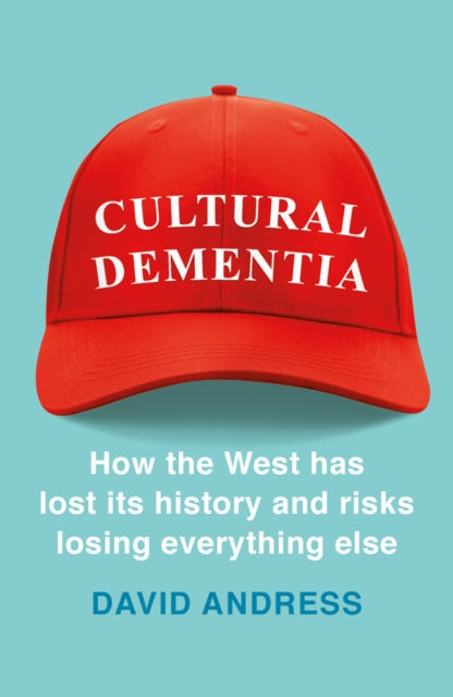 Cultural Dementia : How the West has Lost its History, and Risks Losing Everything Else-9781788540056