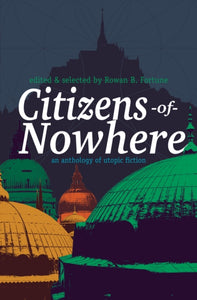 Citizens of Nowhere : an anthology of utopic fiction-9781788640947