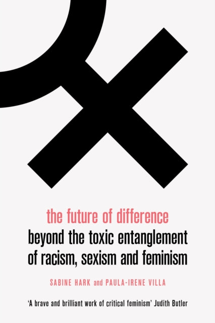 The Future of Difference : Beyond the Toxic Entanglement of Racism, Sexism and Feminism-9781788738026