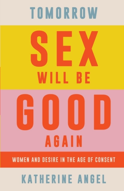 Tomorrow Sex Will Be Good Again : Women and Desire in the Age of Consent-9781788739160