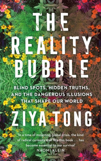 The Reality Bubble : Blind Spots, Hidden Truths and the Dangerous Illusions that Shape Our World-9781838850487