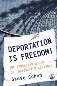 Deportation is Freedom! : The Orwellian World of Immigration Controls-9781843102946