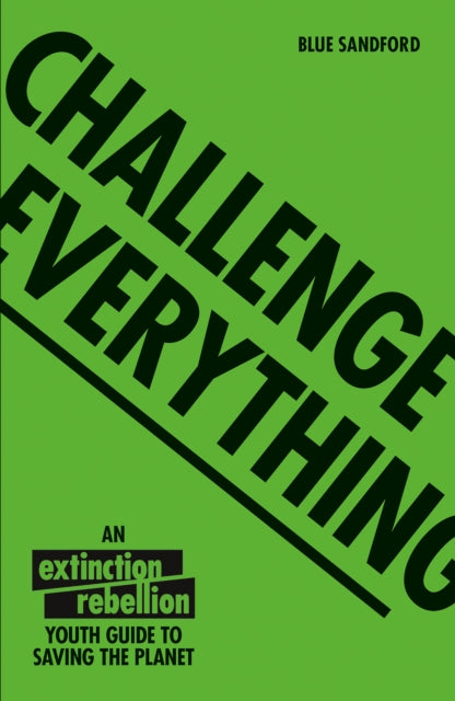Challenge Everything : An Extinction Rebellion Youth guide to saving the planet-9781843654643