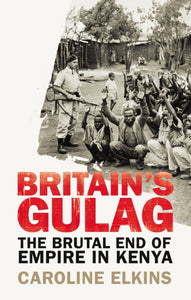 Britain's Gulag : The Brutal End of Empire in Kenya-9781847922946