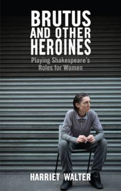 Brutus and Other Heroines : Playing Shakespeare's Roles for Women-9781848422933