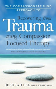 The Compassionate Mind Approach to Recovering from Trauma : Using Compassion Focused Therapy-9781849013208