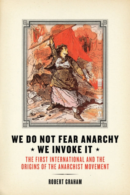 We Do Not Fear Anarchy - We Invoke It : The First International and the Origins of the Anarchist Movement-9781849352116