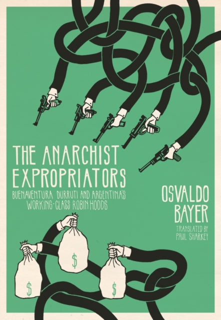The Anarchist Expropriators : Buenaventura Durruti and Argentina's Working-Class Robin Hoods-9781849352239