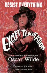 Resist Everything Except Temptation : The Anarchist Philosophy of Oscar Wilde-9781849353205