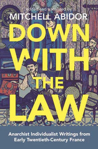 Down With The Law : Anarchist Individualist Writings from Early Twentieth-Century France-9781849353441