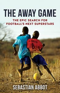 The Away Game : The Epic Search for Football's Next Superstars-9781909715660