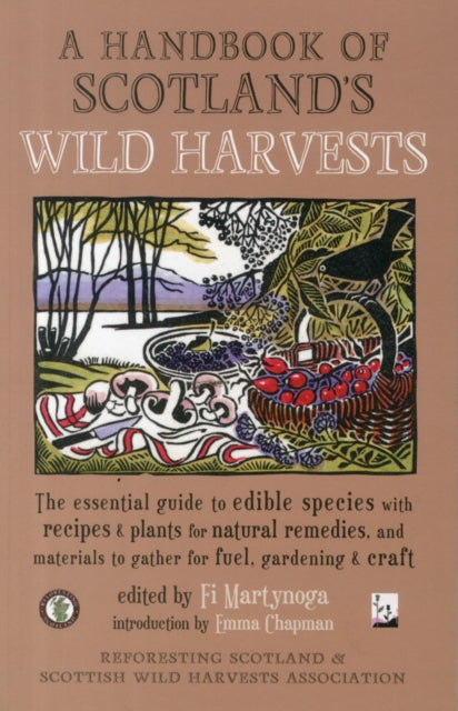 A Handbook of Scotland's Wild Harvests : The Essential Guide to Edible Species with Recipes & Plants for Natural Remedies, and Materials to Gather for Fuel, Gardening & Craft-9781910192184