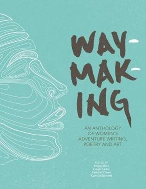 Waymaking : An anthology of women's adventure writing, poetry and art-9781910240755