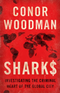 Sharks : Investigating the Criminal Heart of the Global City-9781910463451