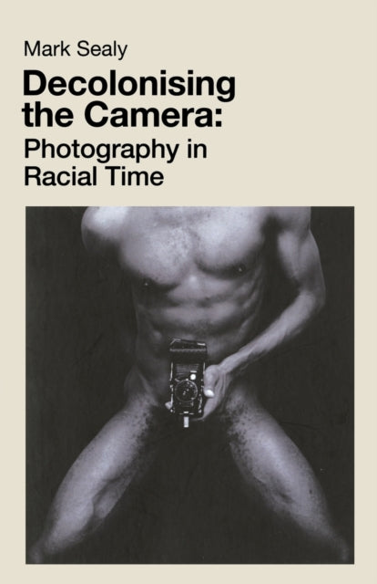 Decolonising the Camera : Photography in Racial Time-9781912064755