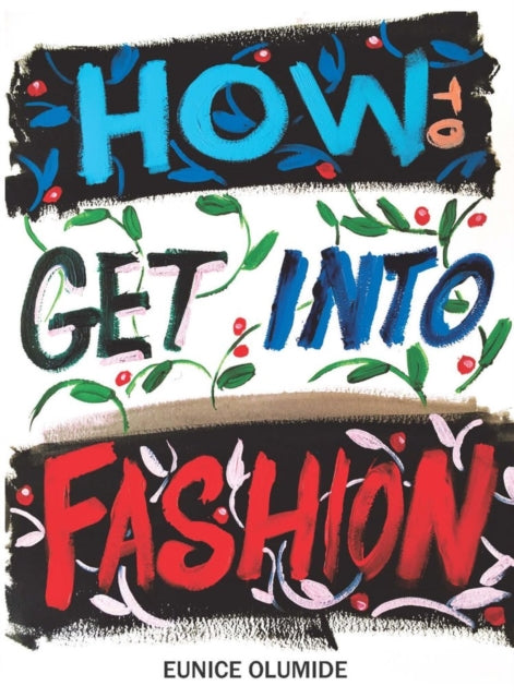 How to Get into Fashion : A Complete Guide for Models, Creatives and Anyone Interested in the World of Fashion-9781912147724