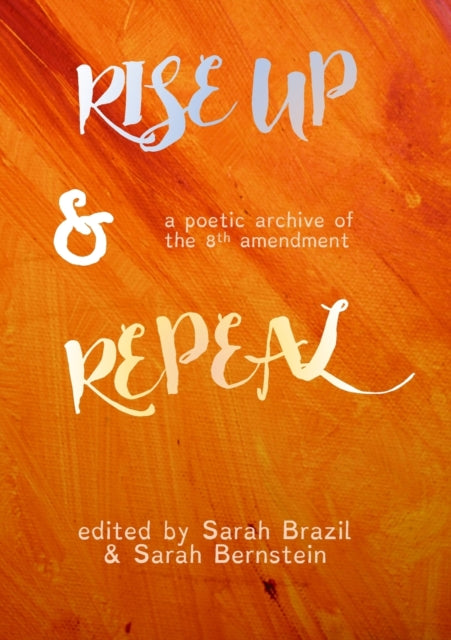 Rise Up and Repeal : a poetic archive of the Eighth Amendment-9781912802241
