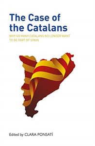 The Case of the Catalans : Why So Many Catalans No Longer Want to be a Part of Spain-9781913025380