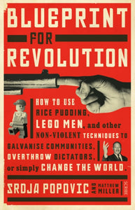 Blueprint for Revolution : how to use rice pudding, Lego men, and other non-violent techniques to galvanise communities, overthrow dictators, or simply change the world-9781922247872